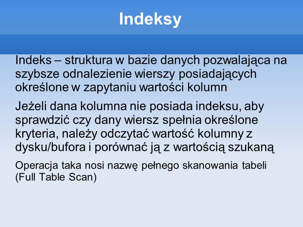 Indeksy Indeks – struktura w bazie danych pozwalająca na szybsze odnalezienie wierszy posiadających określone w zapytaniu wartości kolumn Jeżeli dana kolumna nie posiada indeksu, aby sprawdzić czy dany wiersz spełnia określone kryteria, należy odczytać wartość kolumny z dysku/bufora i porównać ją z wartością szukaną Operacja taka nosi nazwę pełnego skanowania tabeli (Full Table Scan)