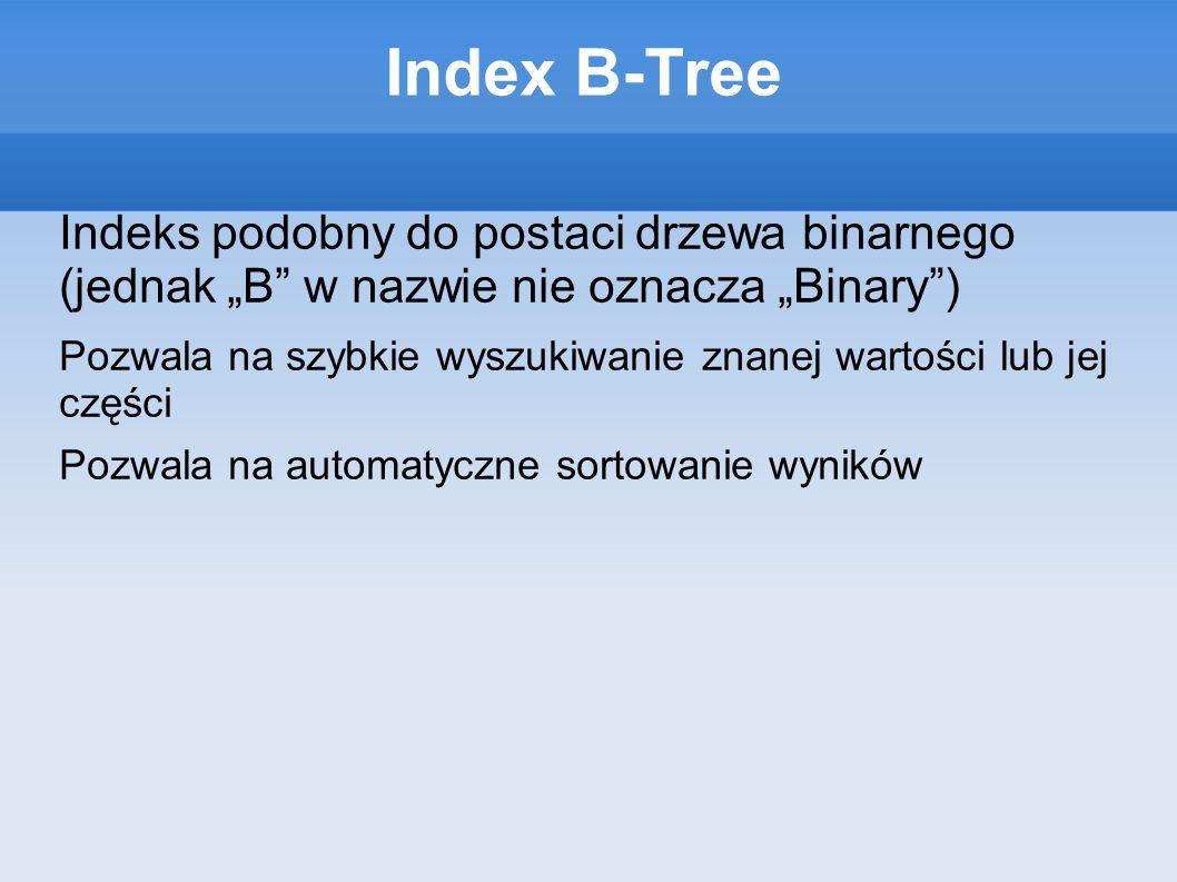 Index B-Tree Indeks podobny do postaci drzewa binarnego (jednak B w nazwie nie oznacza Binary) Pozwala na szybkie wyszukiwanie znanej wartości lub jej części Pozwala na automatyczne sortowanie wyników