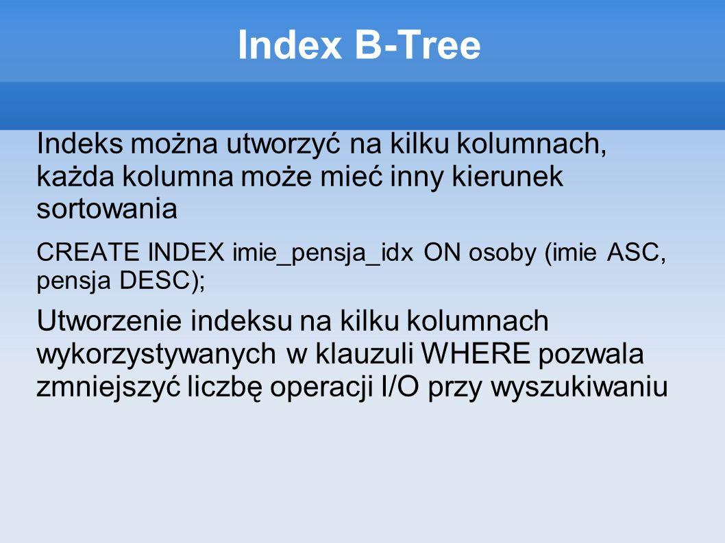 Index B-Tree Indeks można utworzyć na kilku kolumnach, każda kolumna może mieć inny kierunek sortowania CREATE INDEX imie_pensja_idx ON osoby (imie ASC, pensja DESC); Utworzenie indeksu na kilku kolumnach wykorzystywanych w klauzuli WHERE pozwala zmniejszyć liczbę operacji I/O przy wyszukiwaniu