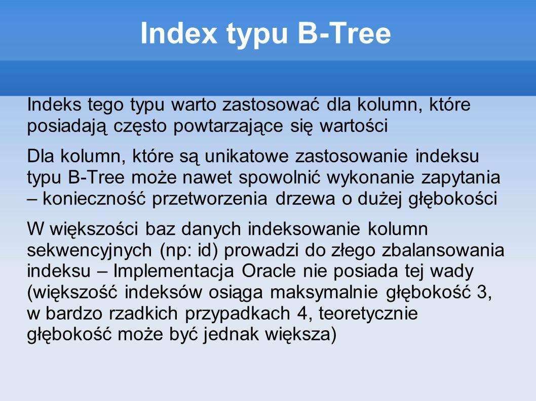 Index typu B-Tree Indeks tego typu warto zastosować dla kolumn, które posiadają często powtarzające się wartości Dla kolumn, które są unikatowe zastosowanie indeksu typu B-Tree może nawet spowolnić wykonanie zapytania – konieczność przetworzenia drzewa o dużej głębokości W większości baz danych indeksowanie kolumn sekwencyjnych (np: id) prowadzi do złego zbalansowania indeksu – Implementacja Oracle nie posiada tej wady (większość indeksów osiąga maksymalnie głębokość 3, w bardzo rzadkich przypadkach 4, teoretycznie głębokość może być jednak większa)