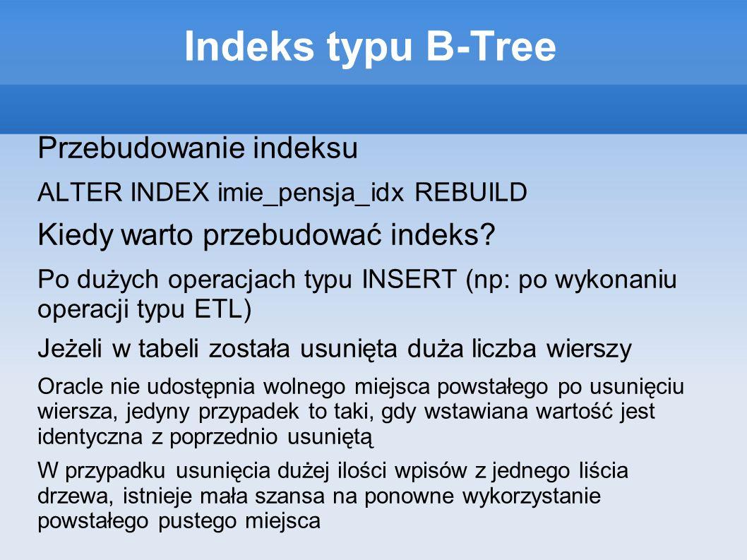 Indeks typu B-Tree Przebudowanie indeksu ALTER INDEX imie_pensja_idx REBUILD Kiedy warto przebudować indeks.