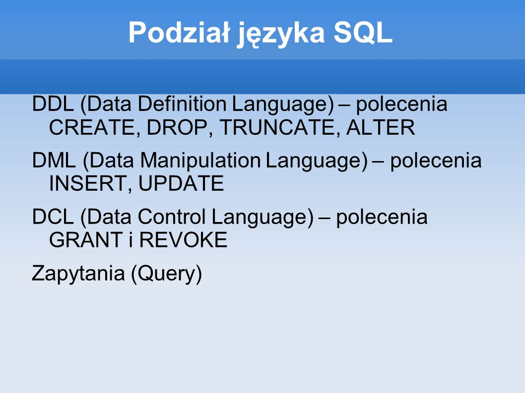 Podział języka SQL DDL (Data Definition Language) – polecenia CREATE, DROP, TRUNCATE, ALTER DML (Data Manipulation Language) – polecenia INSERT, UPDATE DCL (Data Control Language) – polecenia GRANT i REVOKE Zapytania (Query)