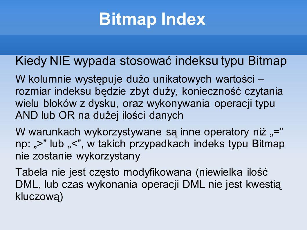 Bitmap Index Kiedy NIE wypada stosować indeksu typu Bitmap W kolumnie występuje dużo unikatowych wartości – rozmiar indeksu będzie zbyt duży, konieczność czytania wielu bloków z dysku, oraz wykonywania operacji typu AND lub OR na dużej ilości danych W warunkach wykorzystywane są inne operatory niż = np: > lub <, w takich przypadkach indeks typu Bitmap nie zostanie wykorzystany Tabela nie jest często modyfikowana (niewielka ilość DML, lub czas wykonania operacji DML nie jest kwestią kluczową)