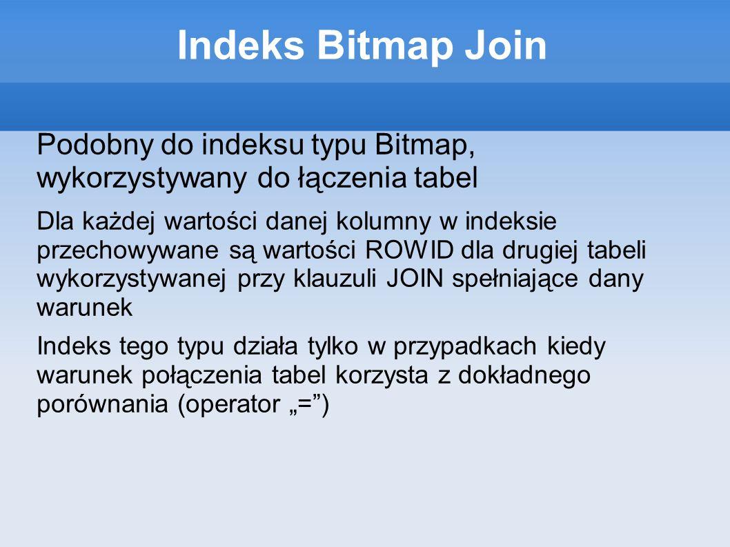 Indeks Bitmap Join Podobny do indeksu typu Bitmap, wykorzystywany do łączenia tabel Dla każdej wartości danej kolumny w indeksie przechowywane są wartości ROWID dla drugiej tabeli wykorzystywanej przy klauzuli JOIN spełniające dany warunek Indeks tego typu działa tylko w przypadkach kiedy warunek połączenia tabel korzysta z dokładnego porównania (operator =)