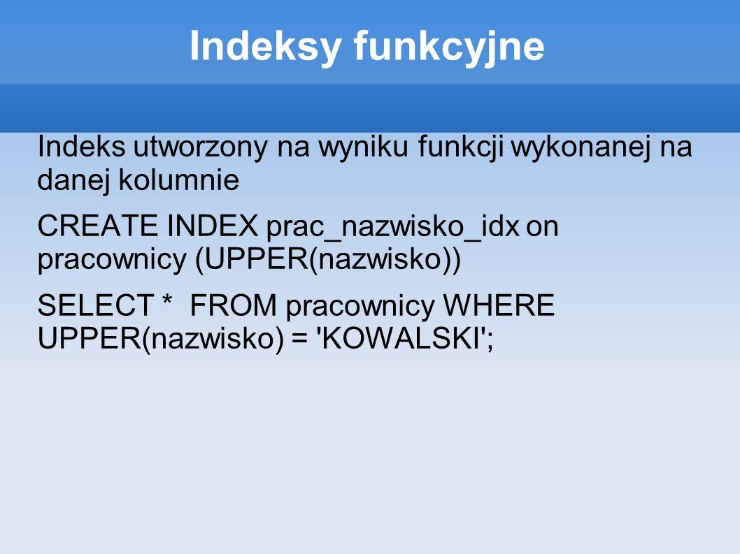 Indeksy funkcyjne Indeks utworzony na wyniku funkcji wykonanej na danej kolumnie CREATE INDEX prac_nazwisko_idx on pracownicy (UPPER(nazwisko)) SELECT * FROM pracownicy WHERE UPPER(nazwisko) = KOWALSKI ;