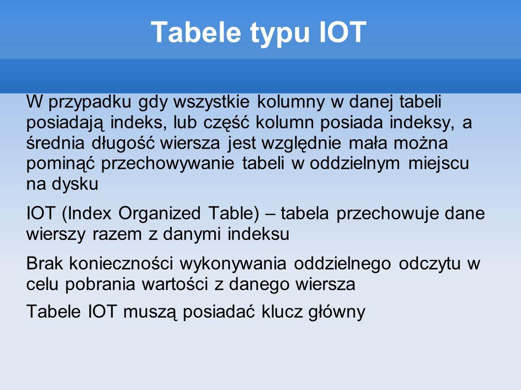 Tabele typu IOT W przypadku gdy wszystkie kolumny w danej tabeli posiadają indeks, lub część kolumn posiada indeksy, a średnia długość wiersza jest względnie mała można pominąć przechowywanie tabeli w oddzielnym miejscu na dysku IOT (Index Organized Table) – tabela przechowuje dane wierszy razem z danymi indeksu Brak konieczności wykonywania oddzielnego odczytu w celu pobrania wartości z danego wiersza Tabele IOT muszą posiadać klucz główny