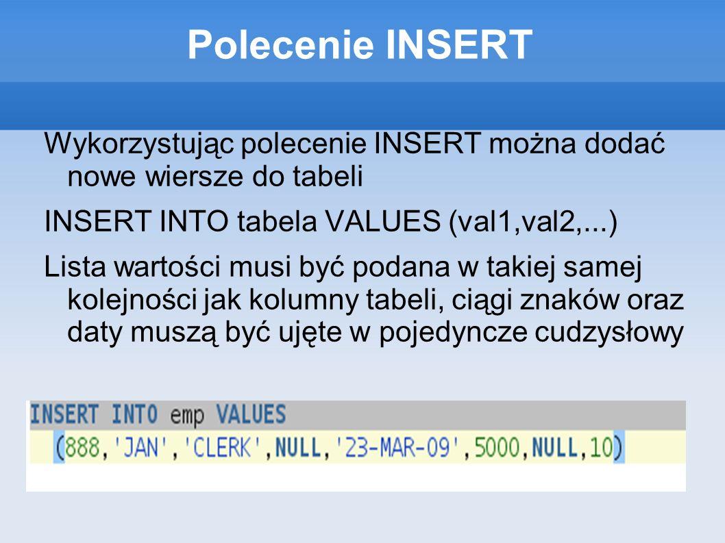 Polecenie INSERT Wykorzystując polecenie INSERT można dodać nowe wiersze do tabeli INSERT INTO tabela VALUES (val1,val2,...) Lista wartości musi być podana w takiej samej kolejności jak kolumny tabeli, ciągi znaków oraz daty muszą być ujęte w pojedyncze cudzysłowy