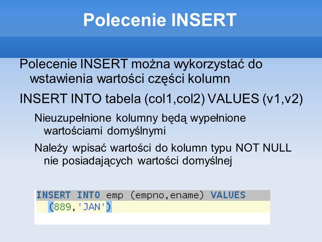 Polecenie INSERT Polecenie INSERT można wykorzystać do wstawienia wartości części kolumn INSERT INTO tabela (col1,col2) VALUES (v1,v2) Nieuzupełnione kolumny będą wypełnione wartościami domyślnymi Należy wpisać wartości do kolumn typu NOT NULL nie posiadających wartości domyślnej