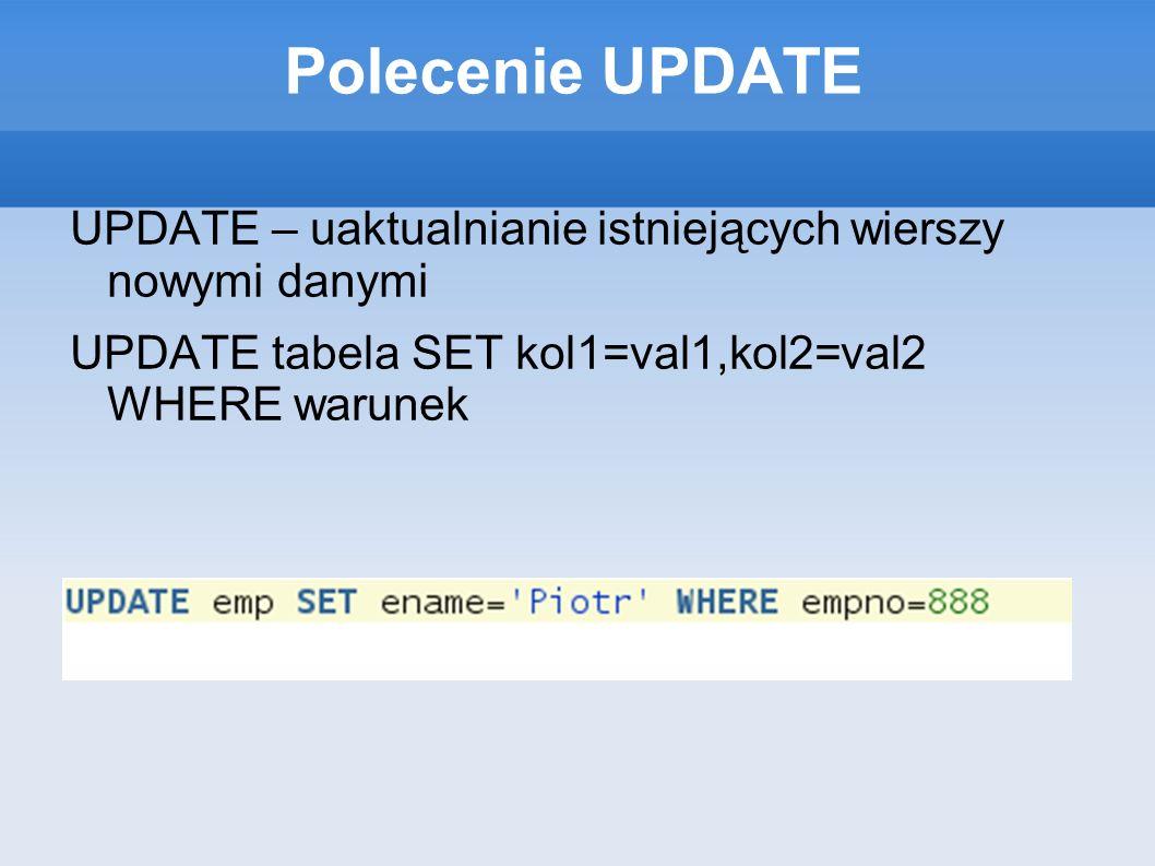 Polecenie UPDATE UPDATE – uaktualnianie istniejących wierszy nowymi danymi UPDATE tabela SET kol1=val1,kol2=val2 WHERE warunek