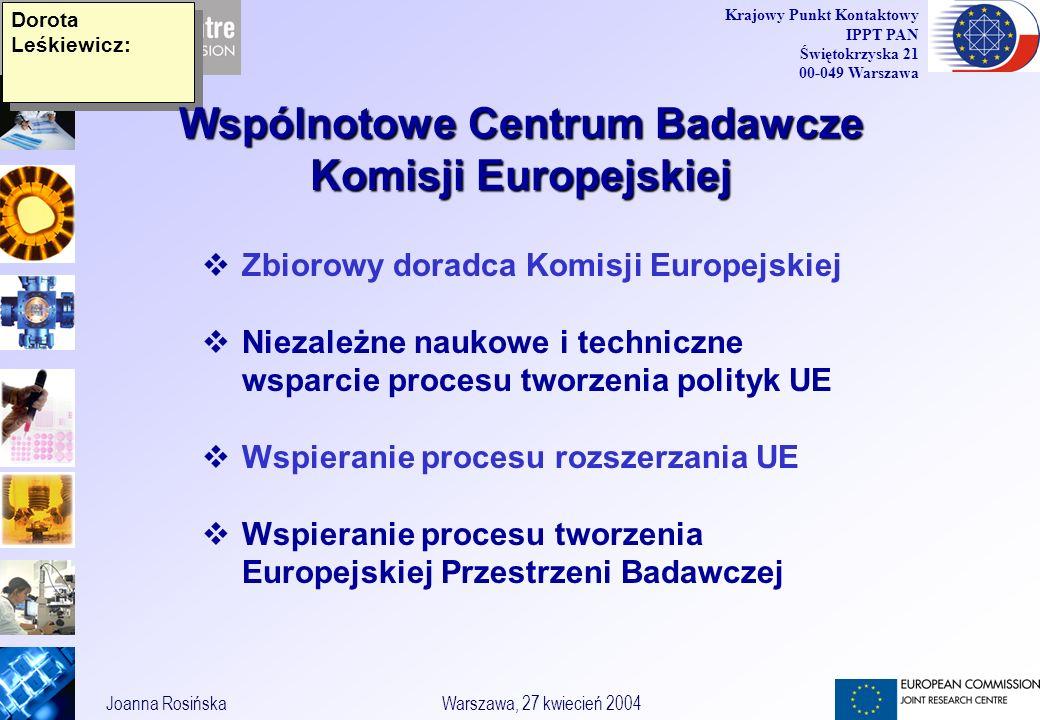 3 Joanna RosińskaWarszawa, 27 kwiecień 2004 Krajowy Punkt Kontaktowy IPPT PAN Świętokrzyska 21 00-049 Warszawa Dorota Leśkiewicz: Zbiorowy doradca Komisji Europejskiej Niezależne naukowe i techniczne wsparcie procesu tworzenia polityk UE Wspieranie procesu rozszerzania UE Wspieranie procesu tworzenia Europejskiej Przestrzeni Badawczej Wspólnotowe Centrum Badawcze Komisji Europejskiej