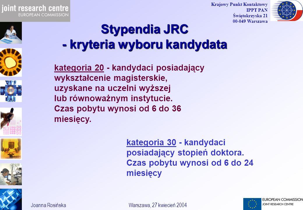 33 Joanna RosińskaWarszawa, 27 kwiecień 2004 Krajowy Punkt Kontaktowy IPPT PAN Świętokrzyska 21 00-049 Warszawa Stypendia JRC - kryteria wyboru kandydata kategoria 20 - kandydaci posiadający wykształcenie magisterskie, uzyskane na uczelni wyższej lub równoważnym instytucie.