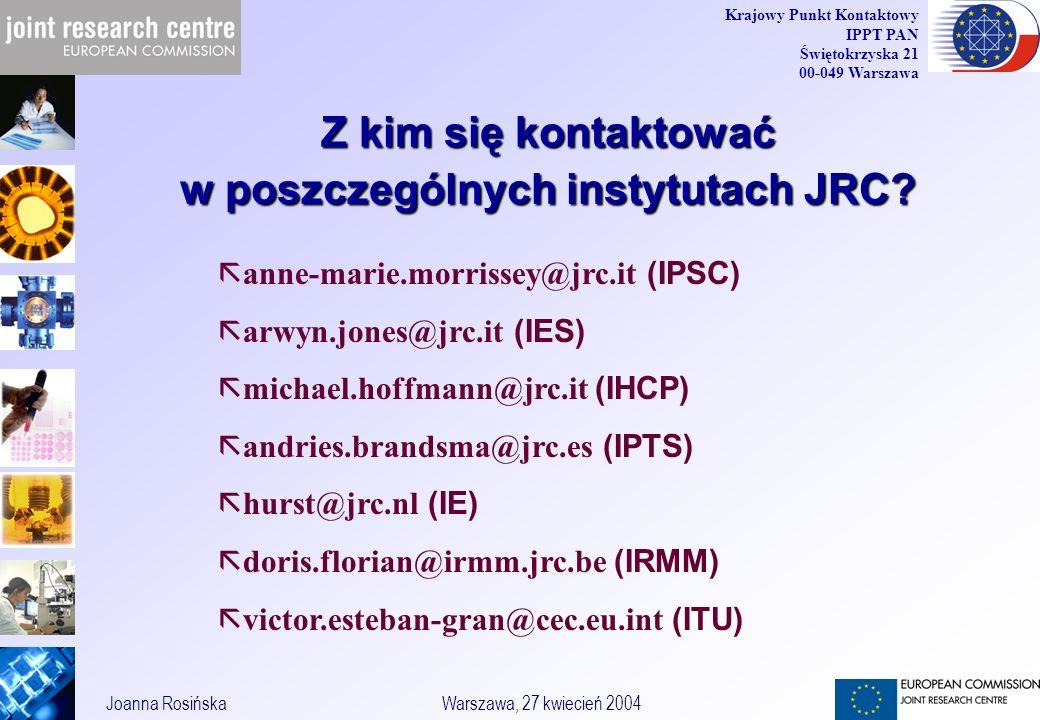 40 Joanna RosińskaWarszawa, 27 kwiecień 2004 Krajowy Punkt Kontaktowy IPPT PAN Świętokrzyska 21 00-049 Warszawa Z kim się kontaktować w poszczególnych instytutach JRC.
