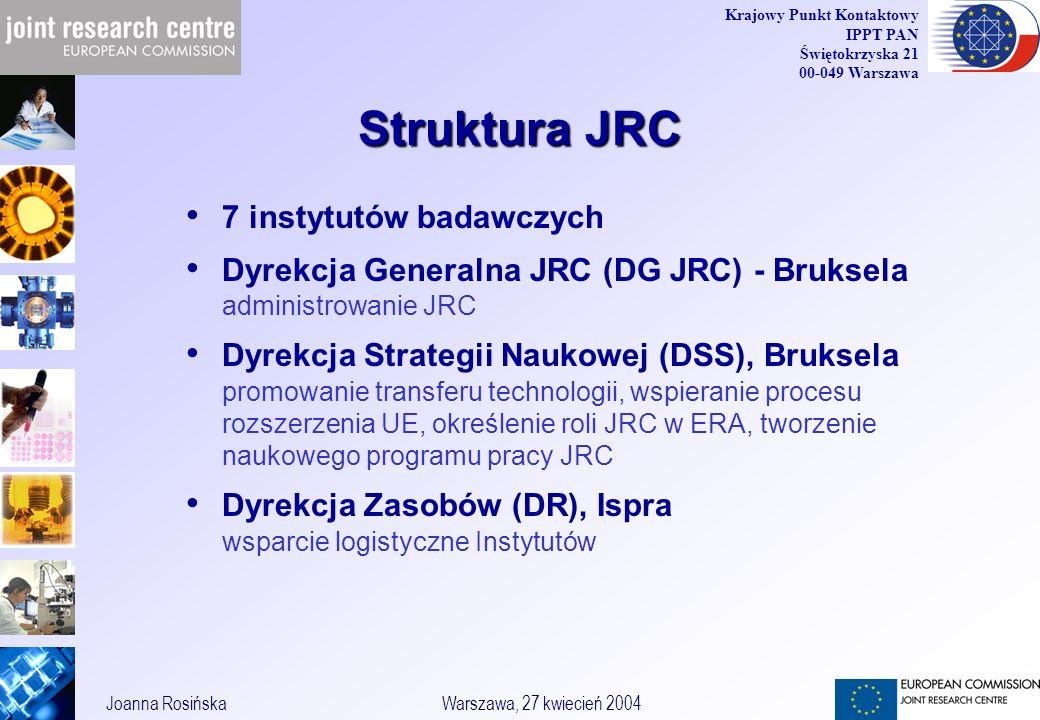 5 Joanna RosińskaWarszawa, 27 kwiecień 2004 Krajowy Punkt Kontaktowy IPPT PAN Świętokrzyska 21 00-049 Warszawa Struktura JRC 7 instytutów badawczych Dyrekcja Generalna JRC (DG JRC) - Bruksela administrowanie JRC Dyrekcja Strategii Naukowej (DSS), Bruksela promowanie transferu technologii, wspieranie procesu rozszerzenia UE, określenie roli JRC w ERA, tworzenie naukowego programu pracy JRC Dyrekcja Zasobów (DR), Ispra wsparcie logistyczne Instytutów