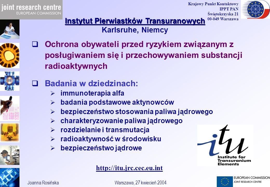 9 Joanna RosińskaWarszawa, 27 kwiecień 2004 Krajowy Punkt Kontaktowy IPPT PAN Świętokrzyska 21 00-049 Warszawa Ochrona obywateli przed ryzykiem związanym z posługiwaniem się i przechowywaniem substancji radioaktywnych Badania w dziedzinach: immunoterapia alfa badania podstawowe aktynowców bezpieczeństwo stosowania paliwa jądrowego charakteryzowanie paliwa jądrowego rozdzielanie i transmutacja radioaktywność w środowisku bezpieczeństwo jądrowe Instytut Pierwiastków Transuranowych Instytut Pierwiastków Transuranowych Karlsruhe, Niemcy http://itu.jrc.cec.eu.int