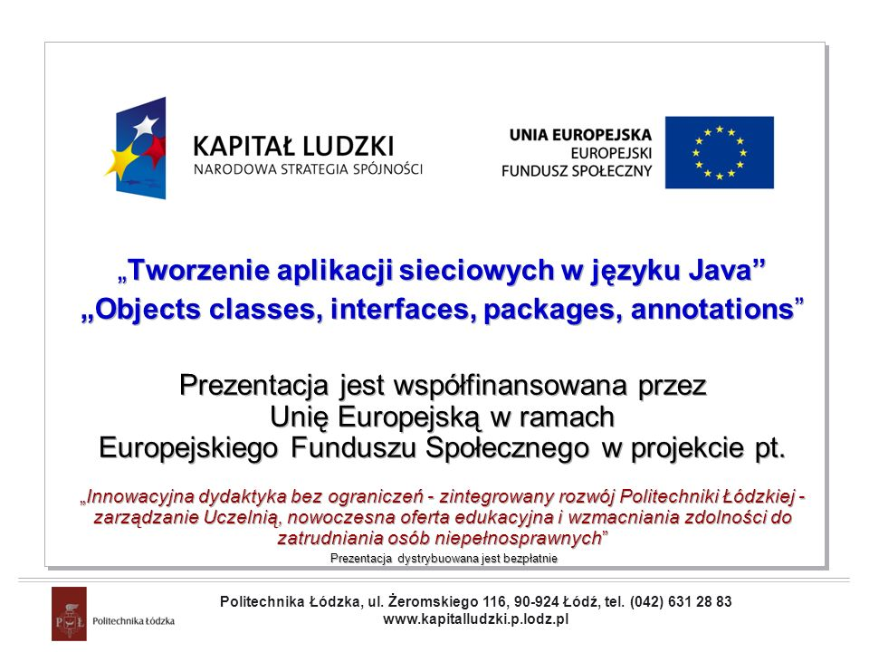 Projekt współfinansowany przez Unię Europejską w ramach Europejskiego Funduszu Społecznego Objects classes, interfaces, packages, annotations Strings conversions(2) All classes inherit toString from the Object class Many classes in the java.lang package override this method to provide an implementation that is meaningful to that class.