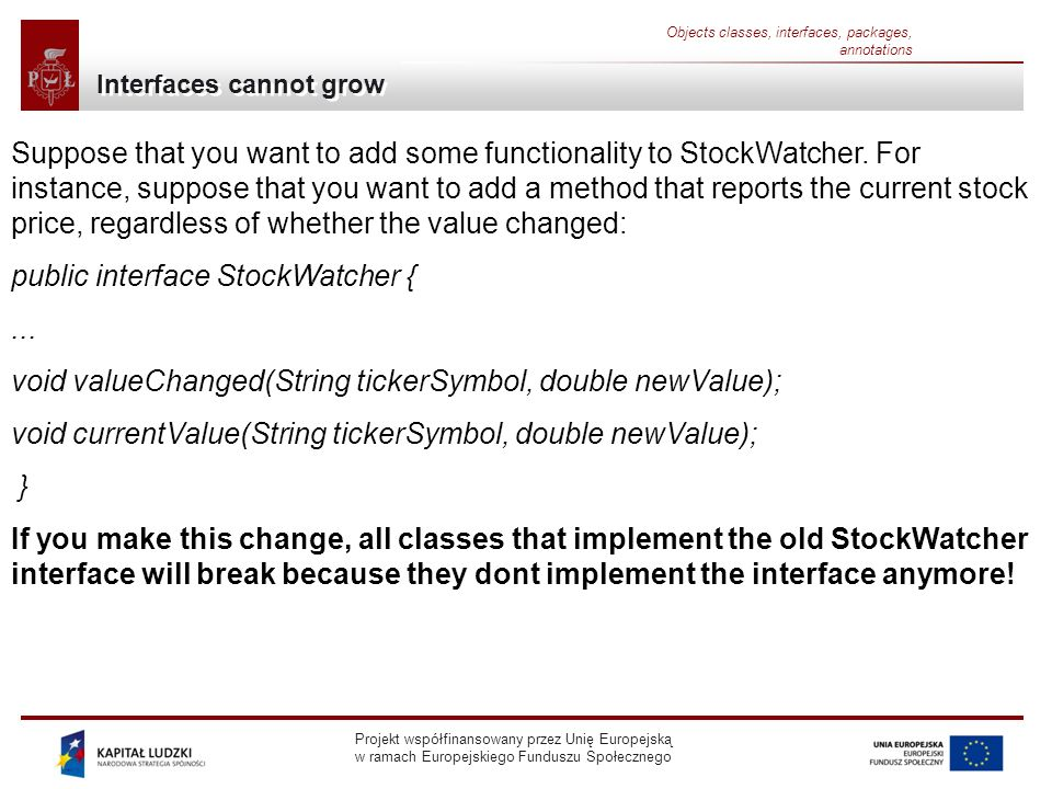 Projekt współfinansowany przez Unię Europejską w ramach Europejskiego Funduszu Społecznego Objects classes, interfaces, packages, annotations Interfaces cannot grow Suppose that you want to add some functionality to StockWatcher.