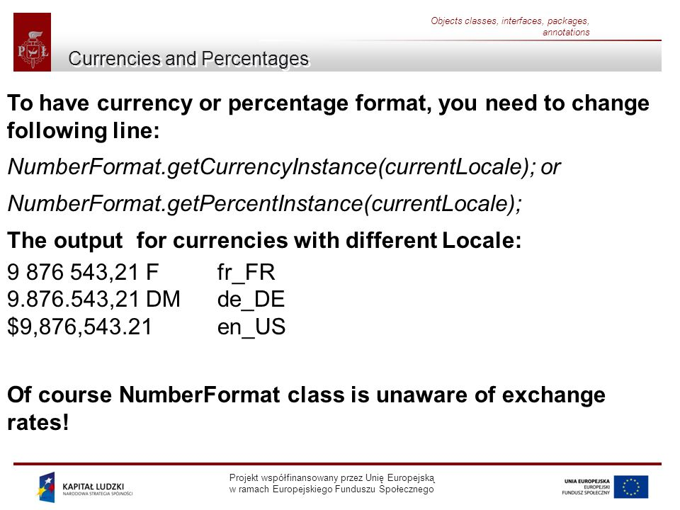 Projekt współfinansowany przez Unię Europejską w ramach Europejskiego Funduszu Społecznego Objects classes, interfaces, packages, annotations Currencies and Percentages To have currency or percentage format, you need to change following line: NumberFormat.getCurrencyInstance(currentLocale); or NumberFormat.getPercentInstance(currentLocale); The output for currencies with different Locale: ,21 F fr_FR ,21 DM de_DE $9,876, en_US Of course NumberFormat class is unaware of exchange rates!
