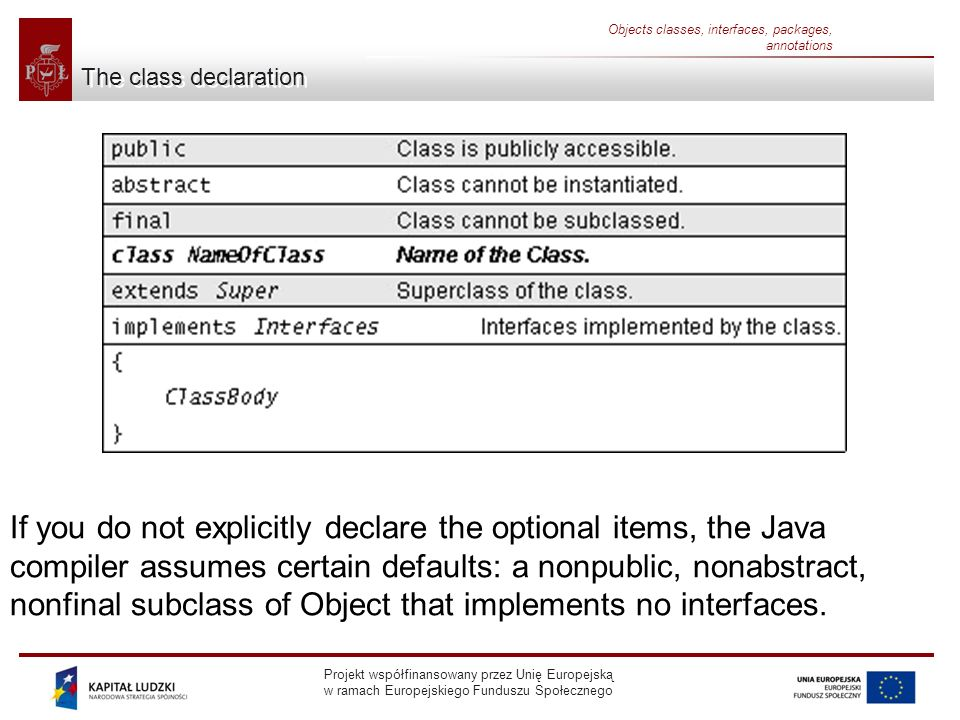 Projekt współfinansowany przez Unię Europejską w ramach Europejskiego Funduszu Społecznego Objects classes, interfaces, packages, annotations The class declaration If you do not explicitly declare the optional items, the Java compiler assumes certain defaults: a nonpublic, nonabstract, nonfinal subclass of Object that implements no interfaces.