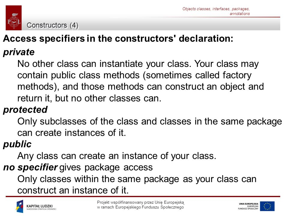 Projekt współfinansowany przez Unię Europejską w ramach Europejskiego Funduszu Społecznego Objects classes, interfaces, packages, annotations Constructors (4) Access specifiers in the constructors declaration: private No other class can instantiate your class.