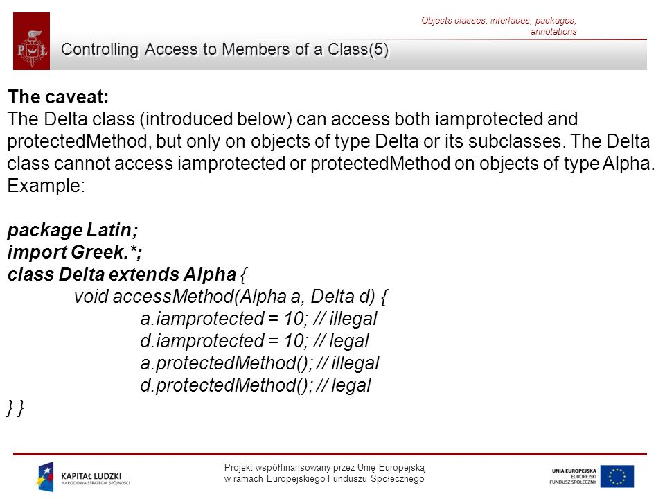 Projekt współfinansowany przez Unię Europejską w ramach Europejskiego Funduszu Społecznego Objects classes, interfaces, packages, annotations Controlling Access to Members of a Class(5) The caveat: The Delta class (introduced below) can access both iamprotected and protectedMethod, but only on objects of type Delta or its subclasses.