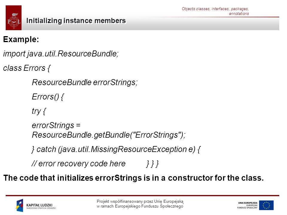 Projekt współfinansowany przez Unię Europejską w ramach Europejskiego Funduszu Społecznego Objects classes, interfaces, packages, annotations Initializing instance members Example: import java.util.ResourceBundle; class Errors { ResourceBundle errorStrings; Errors() { try { errorStrings = ResourceBundle.getBundle( ErrorStrings ); } catch (java.util.MissingResourceException e) { // error recovery code here } } } The code that initializes errorStrings is in a constructor for the class.