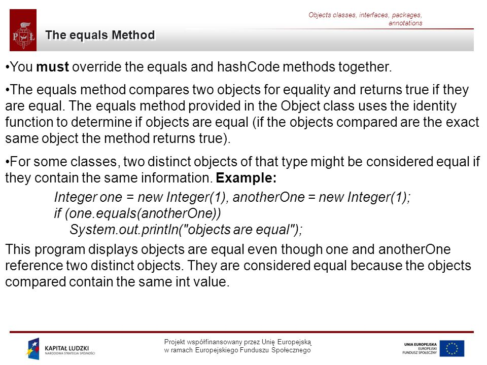 Projekt współfinansowany przez Unię Europejską w ramach Europejskiego Funduszu Społecznego Objects classes, interfaces, packages, annotations The equals Method You must override the equals and hashCode methods together.