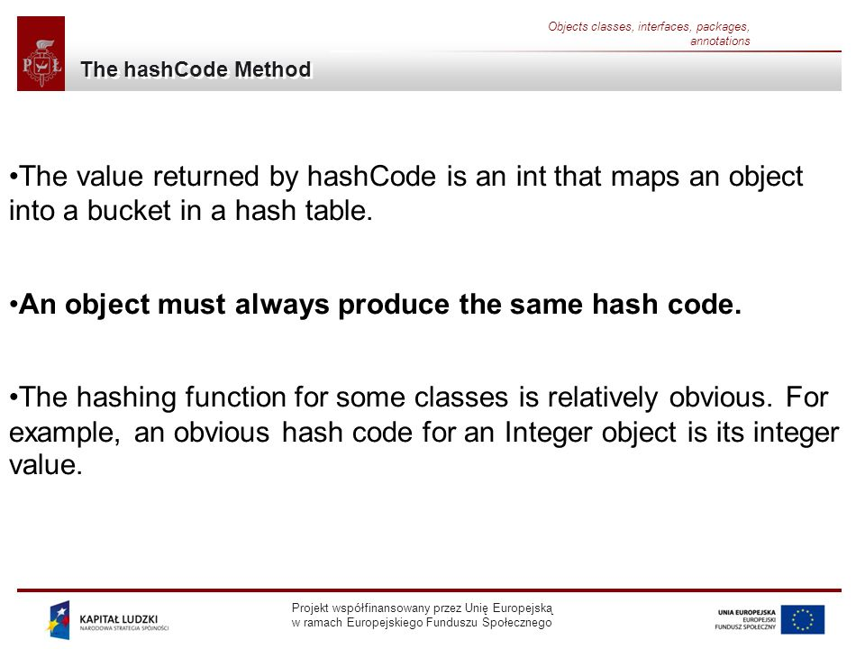 Projekt współfinansowany przez Unię Europejską w ramach Europejskiego Funduszu Społecznego Objects classes, interfaces, packages, annotations The hashCode Method The value returned by hashCode is an int that maps an object into a bucket in a hash table.