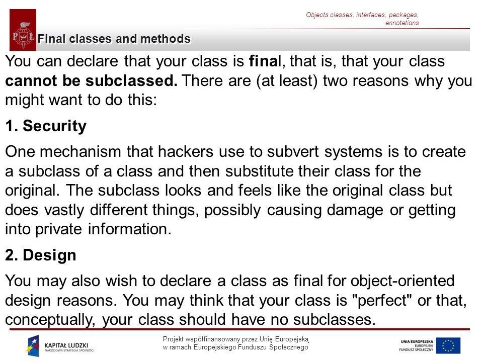Projekt współfinansowany przez Unię Europejską w ramach Europejskiego Funduszu Społecznego Objects classes, interfaces, packages, annotations Final classes and methods You can declare that your class is final, that is, that your class cannot be subclassed.