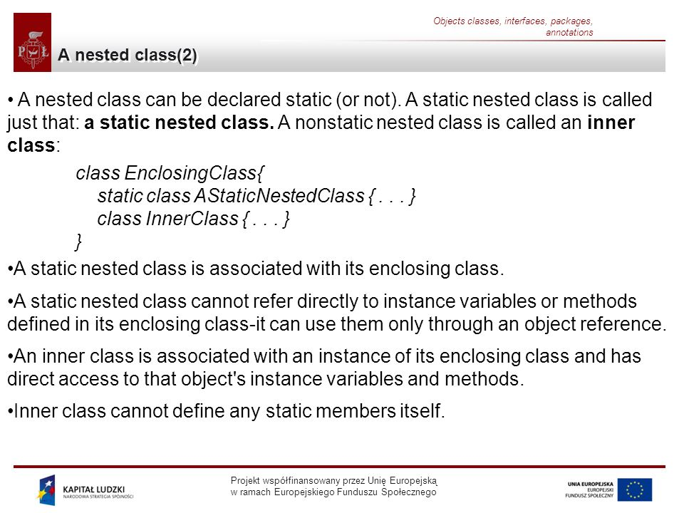 Projekt współfinansowany przez Unię Europejską w ramach Europejskiego Funduszu Społecznego Objects classes, interfaces, packages, annotations A nested class(2) A nested class can be declared static (or not).