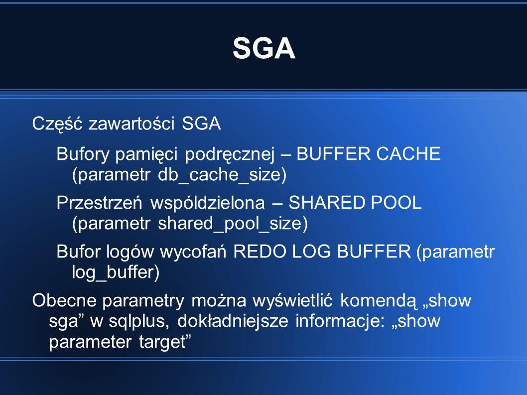 SGA Część zawartości SGA Bufory pamięci podręcznej – BUFFER CACHE (parametr db_cache_size) Przestrzeń wspóldzielona – SHARED POOL (parametr shared_pool_size) Bufor logów wycofań REDO LOG BUFFER (parametr log_buffer) Obecne parametry można wyświetlić komendą show sga w sqlplus, dokładniejsze informacje: show parameter target