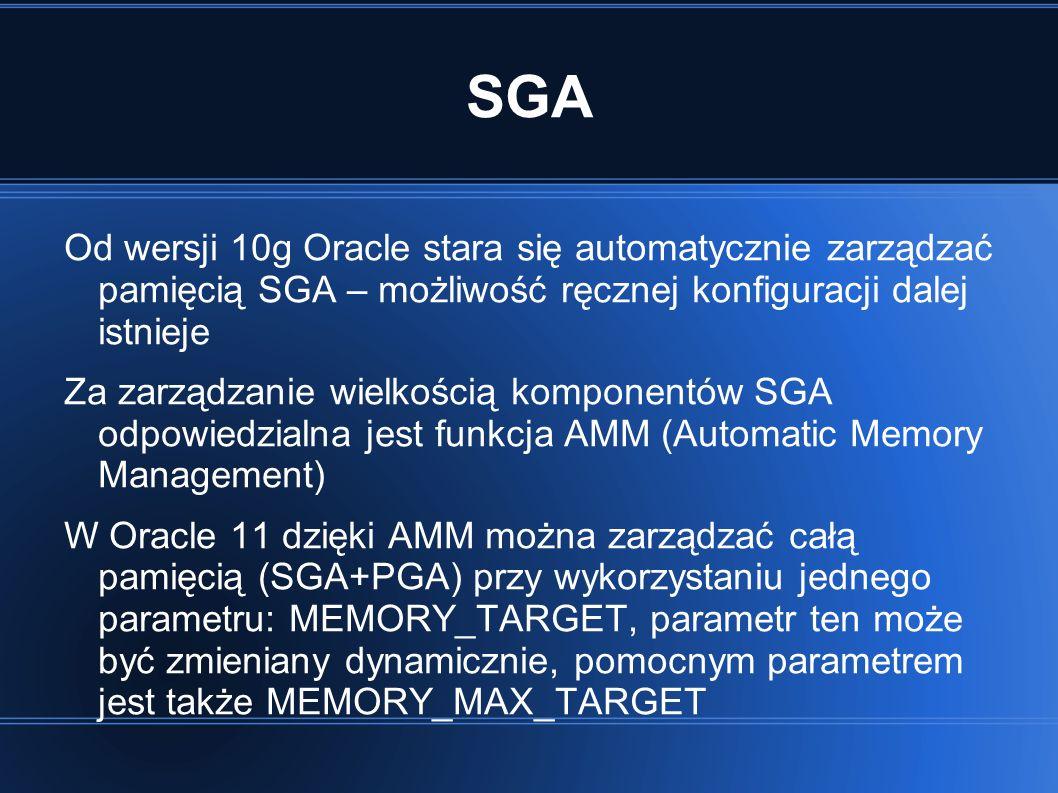 SGA Od wersji 10g Oracle stara się automatycznie zarządzać pamięcią SGA – możliwość ręcznej konfiguracji dalej istnieje Za zarządzanie wielkością komponentów SGA odpowiedzialna jest funkcja AMM (Automatic Memory Management) W Oracle 11 dzięki AMM można zarządzać całą pamięcią (SGA+PGA) przy wykorzystaniu jednego parametru: MEMORY_TARGET, parametr ten może być zmieniany dynamicznie, pomocnym parametrem jest także MEMORY_MAX_TARGET