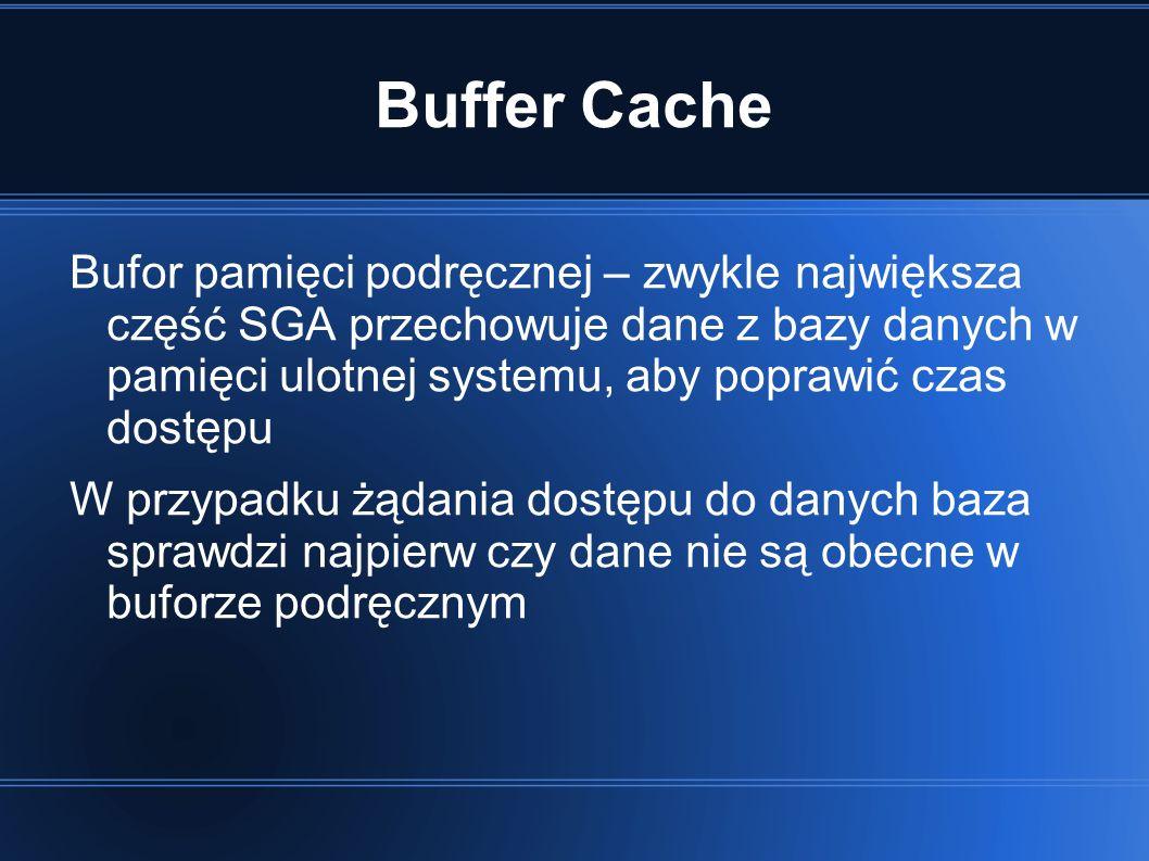 Buffer Cache Bufor pamięci podręcznej – zwykle największa część SGA przechowuje dane z bazy danych w pamięci ulotnej systemu, aby poprawić czas dostępu W przypadku żądania dostępu do danych baza sprawdzi najpierw czy dane nie są obecne w buforze podręcznym