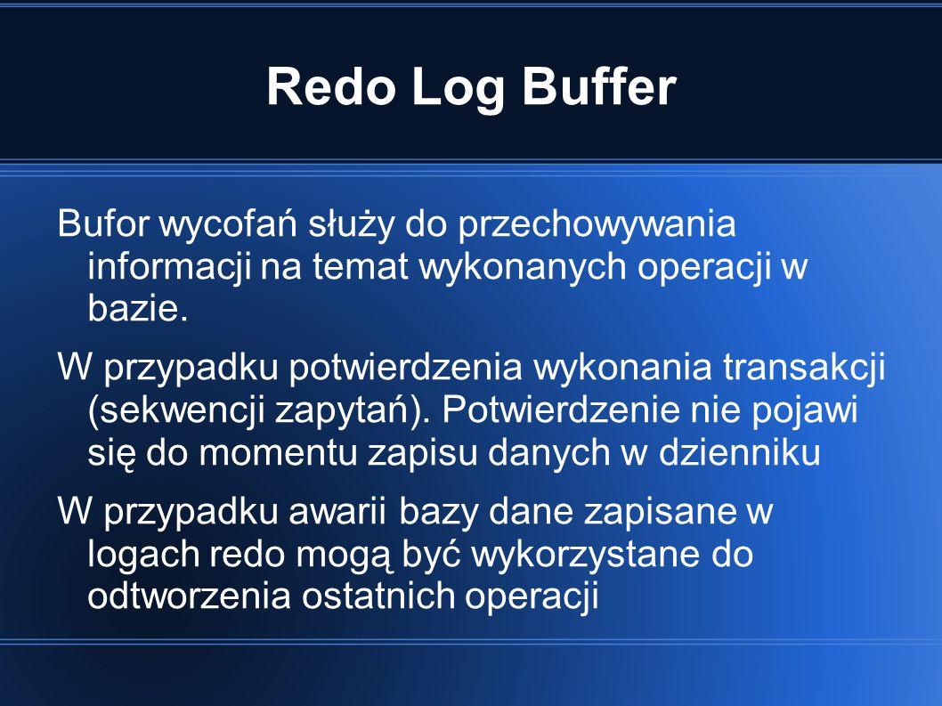 Redo Log Buffer Bufor wycofań służy do przechowywania informacji na temat wykonanych operacji w bazie.