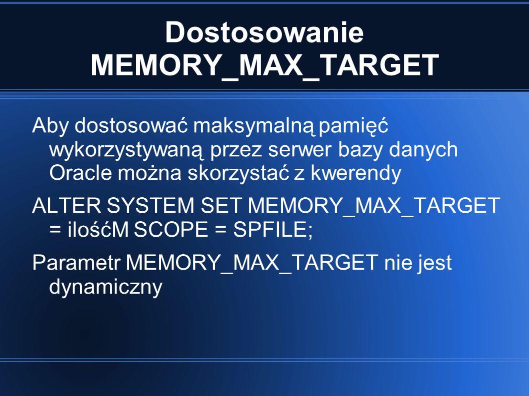 Dostosowanie MEMORY_MAX_TARGET Aby dostosować maksymalną pamięć wykorzystywaną przez serwer bazy danych Oracle można skorzystać z kwerendy ALTER SYSTEM SET MEMORY_MAX_TARGET = ilośćM SCOPE = SPFILE; Parametr MEMORY_MAX_TARGET nie jest dynamiczny