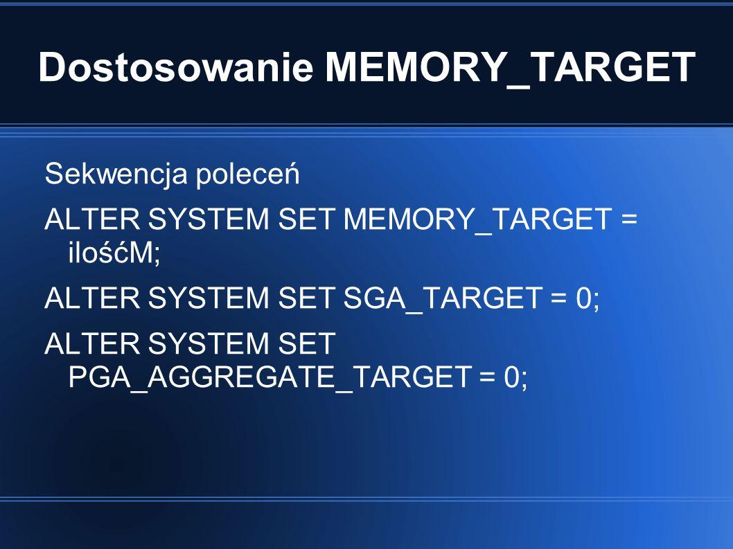 Dostosowanie MEMORY_TARGET Sekwencja poleceń ALTER SYSTEM SET MEMORY_TARGET = ilośćM; ALTER SYSTEM SET SGA_TARGET = 0; ALTER SYSTEM SET PGA_AGGREGATE_TARGET = 0;