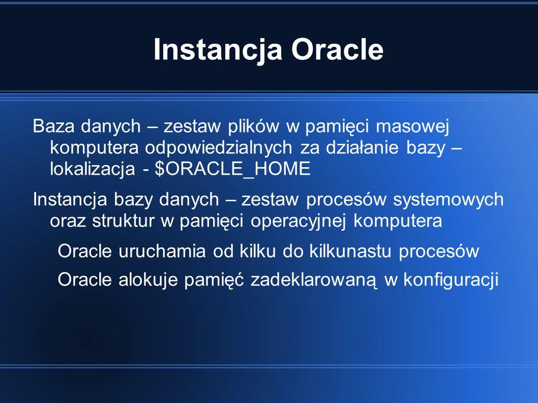 Instancja Oracle Baza danych – zestaw plików w pamięci masowej komputera odpowiedzialnych za działanie bazy – lokalizacja - $ORACLE_HOME Instancja bazy danych – zestaw procesów systemowych oraz struktur w pamięci operacyjnej komputera Oracle uruchamia od kilku do kilkunastu procesów Oracle alokuje pamięć zadeklarowaną w konfiguracji