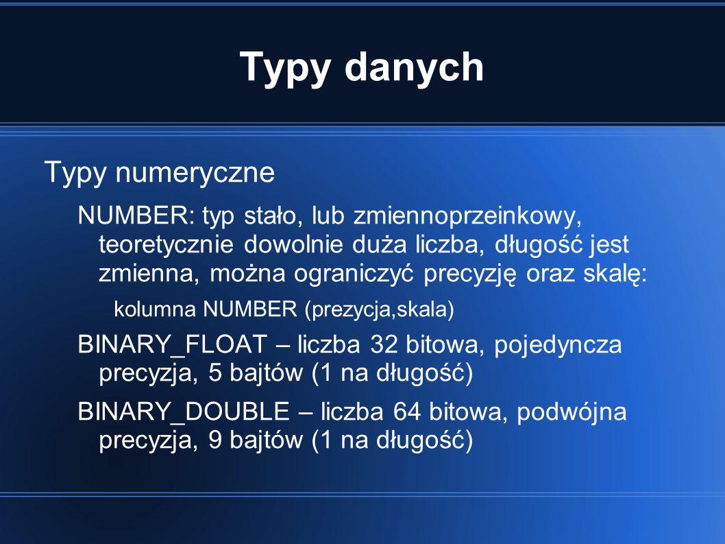 Typy danych Typy numeryczne NUMBER: typ stało, lub zmiennoprzeinkowy, teoretycznie dowolnie duża liczba, długość jest zmienna, można ograniczyć precyzję oraz skalę: kolumna NUMBER (prezycja,skala) BINARY_FLOAT – liczba 32 bitowa, pojedyncza precyzja, 5 bajtów (1 na długość) BINARY_DOUBLE – liczba 64 bitowa, podwójna precyzja, 9 bajtów (1 na długość)