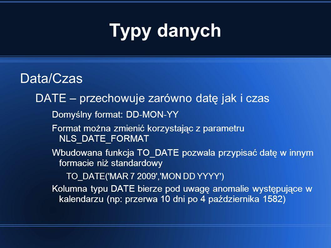 Typy danych Data/Czas DATE – przechowuje zarówno datę jak i czas Domyślny format: DD-MON-YY Format można zmienić korzystając z parametru NLS_DATE_FORMAT Wbudowana funkcja TO_DATE pozwala przypisać datę w innym formacie niż standardowy TO_DATE( MAR 7 2009 , MON DD YYYY ) Kolumna typu DATE bierze pod uwagę anomalie występujące w kalendarzu (np: przerwa 10 dni po 4 października 1582)