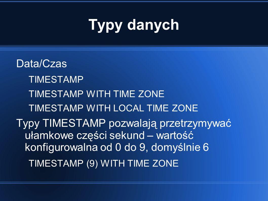 Typy danych Data/Czas TIMESTAMP TIMESTAMP WITH TIME ZONE TIMESTAMP WITH LOCAL TIME ZONE Typy TIMESTAMP pozwalają przetrzymywać ułamkowe części sekund – wartość konfigurowalna od 0 do 9, domyślnie 6 TIMESTAMP (9) WITH TIME ZONE
