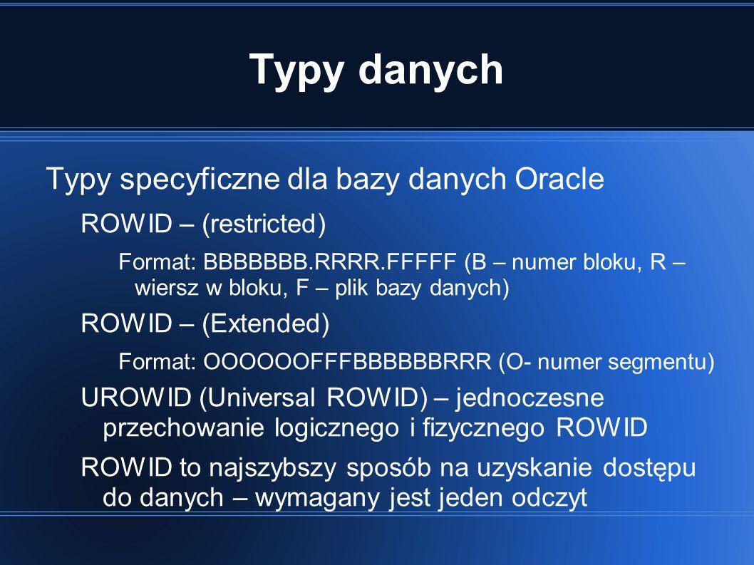 Typy danych Typy specyficzne dla bazy danych Oracle ROWID – (restricted) Format: BBBBBBB.RRRR.FFFFF (B – numer bloku, R – wiersz w bloku, F – plik bazy danych) ROWID – (Extended) Format: OOOOOOFFFBBBBBBRRR (O- numer segmentu) UROWID (Universal ROWID) – jednoczesne przechowanie logicznego i fizycznego ROWID ROWID to najszybszy sposób na uzyskanie dostępu do danych – wymagany jest jeden odczyt
