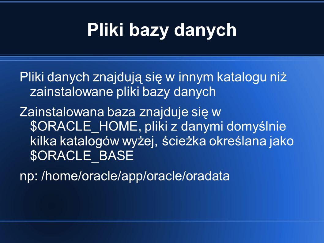 Pliki bazy danych Pliki danych znajdują się w innym katalogu niż zainstalowane pliki bazy danych Zainstalowana baza znajduje się w $ORACLE_HOME, pliki z danymi domyślnie kilka katalogów wyżej, ścieżka określana jako $ORACLE_BASE np: /home/oracle/app/oracle/oradata