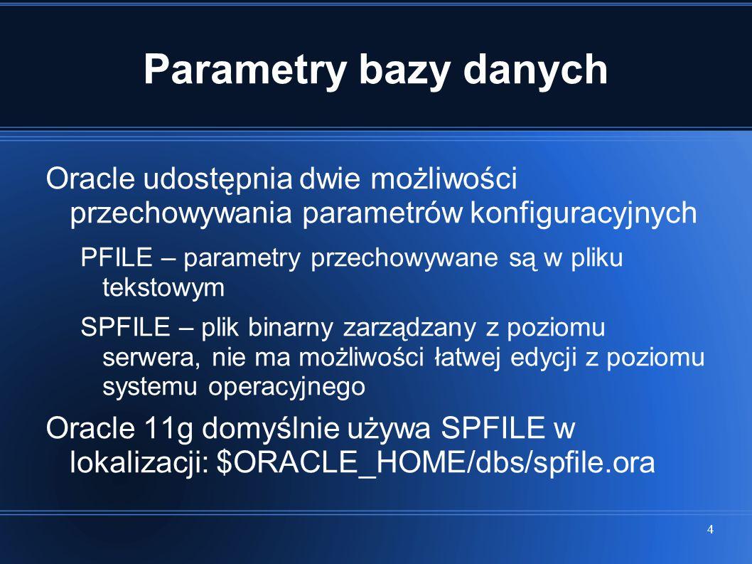 4 Parametry bazy danych Oracle udostępnia dwie możliwości przechowywania parametrów konfiguracyjnych PFILE – parametry przechowywane są w pliku tekstowym SPFILE – plik binarny zarządzany z poziomu serwera, nie ma możliwości łatwej edycji z poziomu systemu operacyjnego Oracle 11g domyślnie używa SPFILE w lokalizacji: $ORACLE_HOME/dbs/spfile.ora