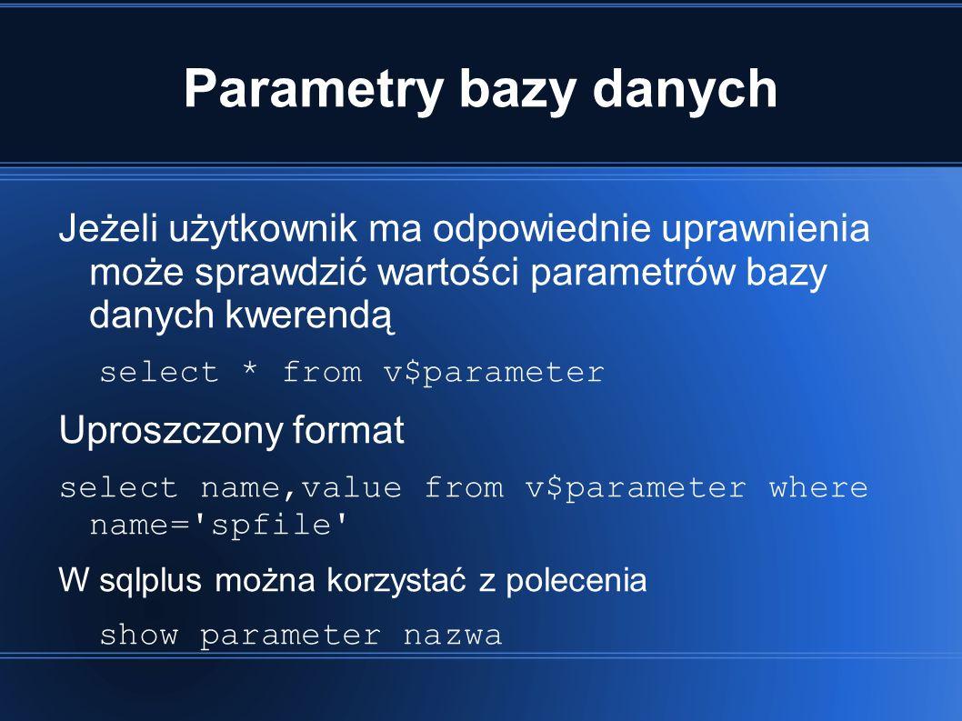 Parametry bazy danych Jeżeli użytkownik ma odpowiednie uprawnienia może sprawdzić wartości parametrów bazy danych kwerendą select * from v$parameter Uproszczony format select name,value from v$parameter where name= spfile W sqlplus można korzystać z polecenia show parameter nazwa