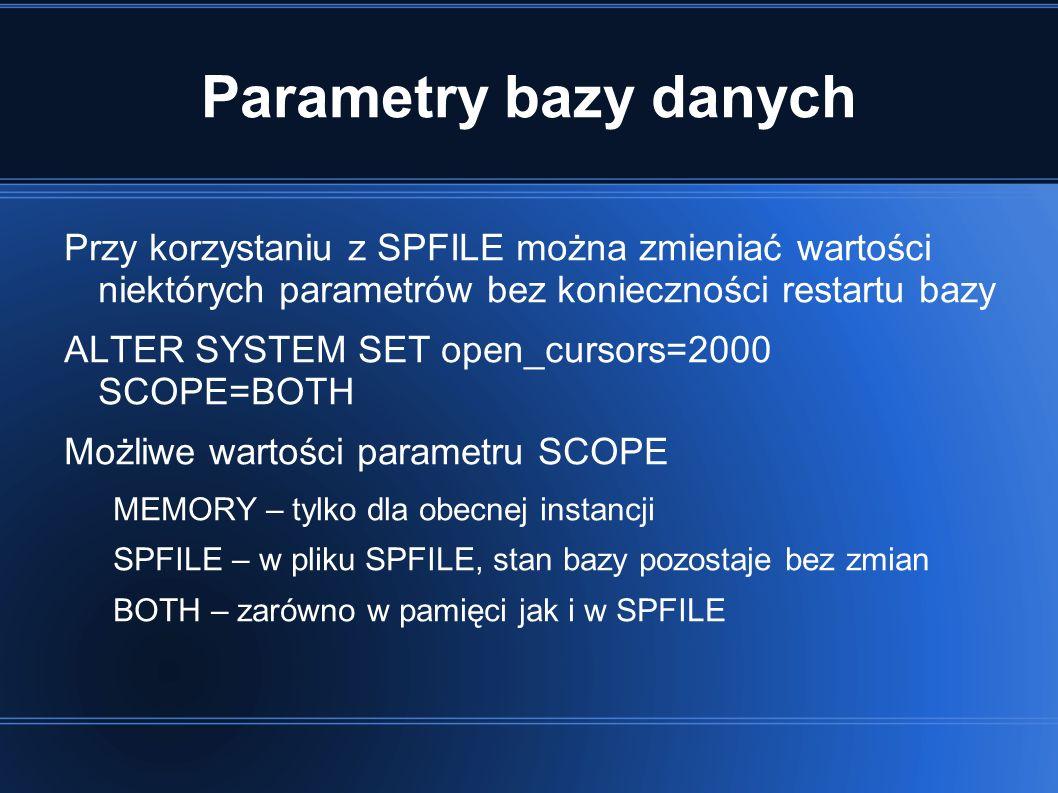 Parametry bazy danych Przy korzystaniu z SPFILE można zmieniać wartości niektórych parametrów bez konieczności restartu bazy ALTER SYSTEM SET open_cursors=2000 SCOPE=BOTH Możliwe wartości parametru SCOPE MEMORY – tylko dla obecnej instancji SPFILE – w pliku SPFILE, stan bazy pozostaje bez zmian BOTH – zarówno w pamięci jak i w SPFILE