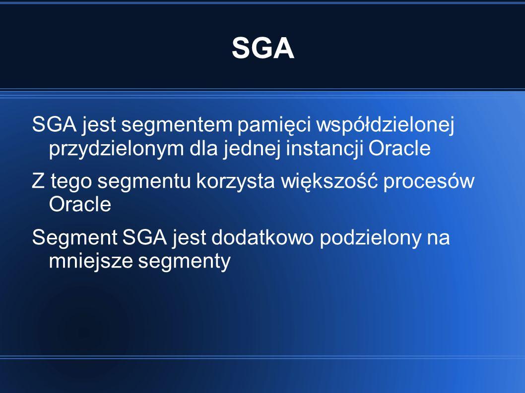SGA SGA jest segmentem pamięci współdzielonej przydzielonym dla jednej instancji Oracle Z tego segmentu korzysta większość procesów Oracle Segment SGA jest dodatkowo podzielony na mniejsze segmenty