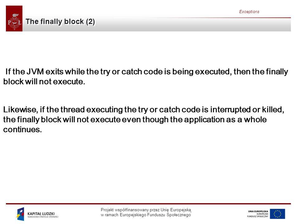 Projekt współfinansowany przez Unię Europejską w ramach Europejskiego Funduszu Społecznego Exceptions The finally block (2) If the JVM exits while the try or catch code is being executed, then the finally block will not execute.