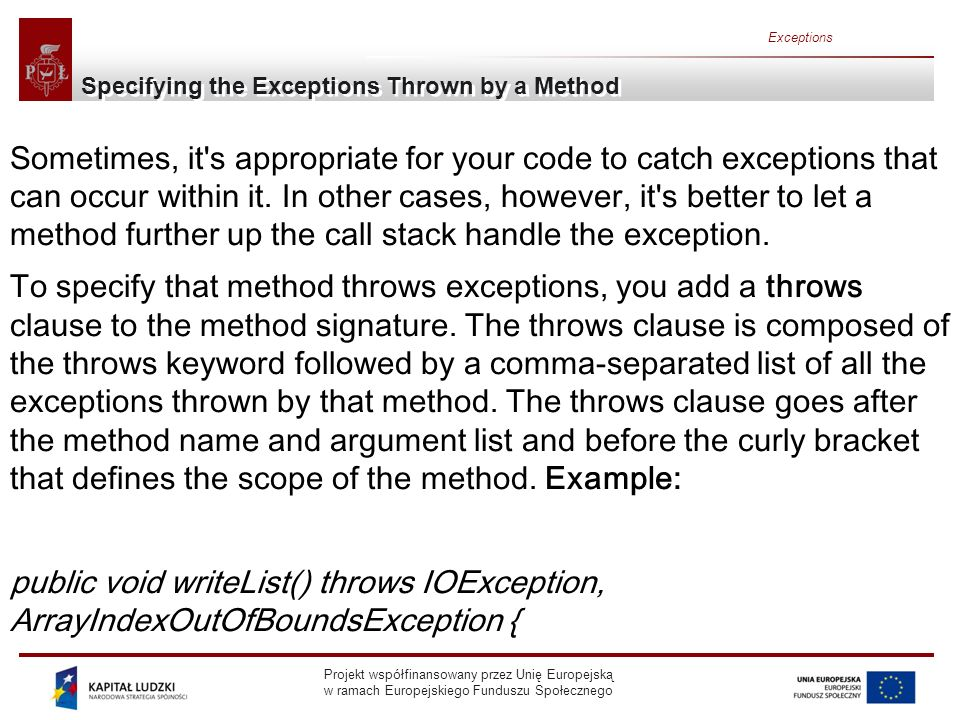 Projekt współfinansowany przez Unię Europejską w ramach Europejskiego Funduszu Społecznego Exceptions Specifying the Exceptions Thrown by a Method Sometimes, it s appropriate for your code to catch exceptions that can occur within it.