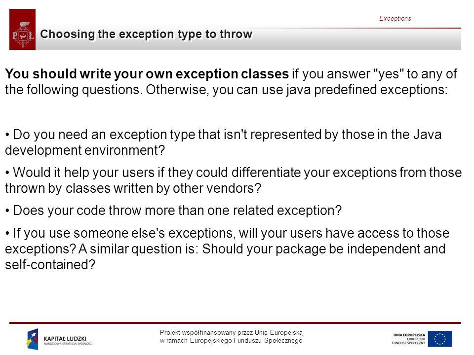 Projekt współfinansowany przez Unię Europejską w ramach Europejskiego Funduszu Społecznego Exceptions Choosing the exception type to throw You should write your own exception classes if you answer yes to any of the following questions.