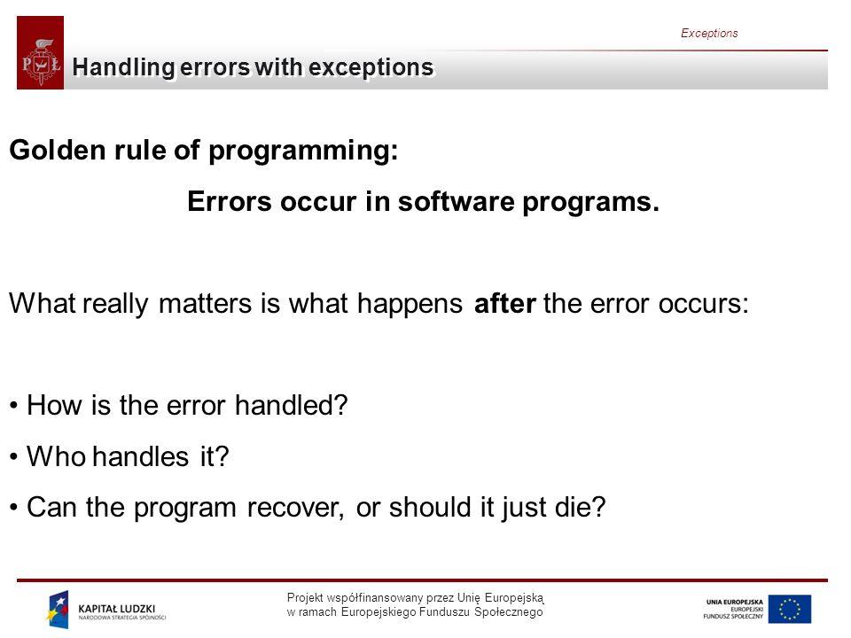 Projekt współfinansowany przez Unię Europejską w ramach Europejskiego Funduszu Społecznego Exceptions Handling errors with exceptions Golden rule of programming: Errors occur in software programs.