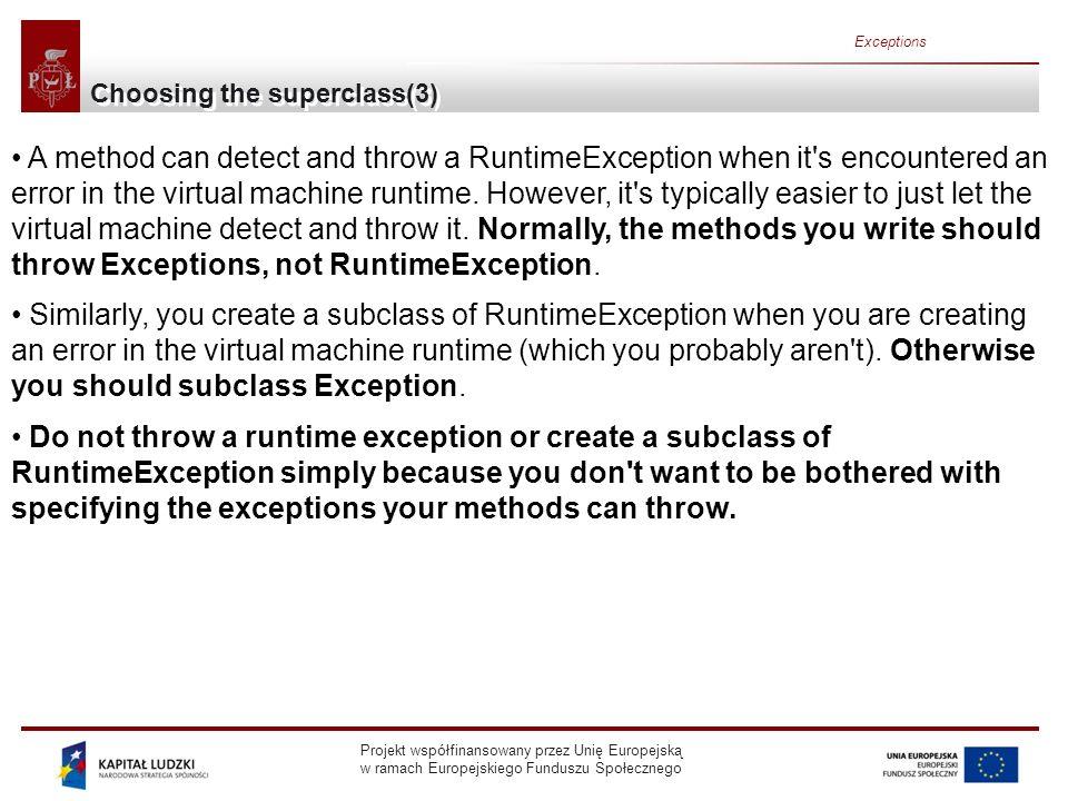 Projekt współfinansowany przez Unię Europejską w ramach Europejskiego Funduszu Społecznego Exceptions Choosing the superclass(3) A method can detect and throw a RuntimeException when it s encountered an error in the virtual machine runtime.